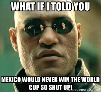 What if I told you / Matrix Morpheus - What If i told you mexico would never win the world cup so shut up!