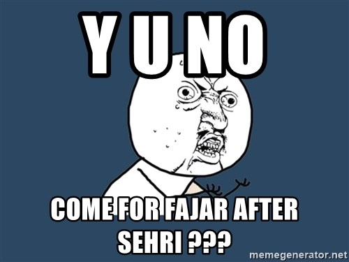 Y U No - Y U NO  come for Fajar after sehri ???