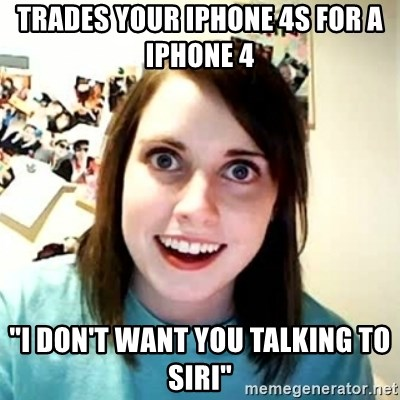 """Overly Attached Girlfriend 2 - Trades your iPhone 4s for a iPhone 4  """"I don't want you talking to Siri"""""""