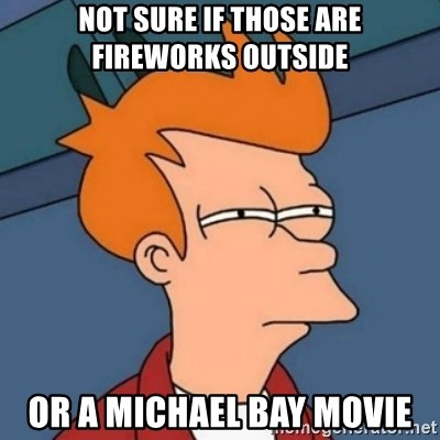 Not sure if troll - not sure if those are fireworks outside or a michael bay movie