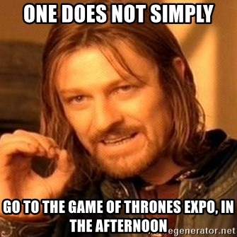 One Does Not Simply - One does not simply Go to the game of thrones expo, in the afternoon