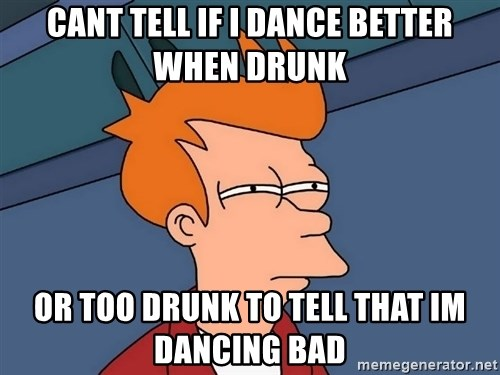 Futurama Fry - Cant tell if I dance better when drunk or too drunk to tell that im dancing bad
