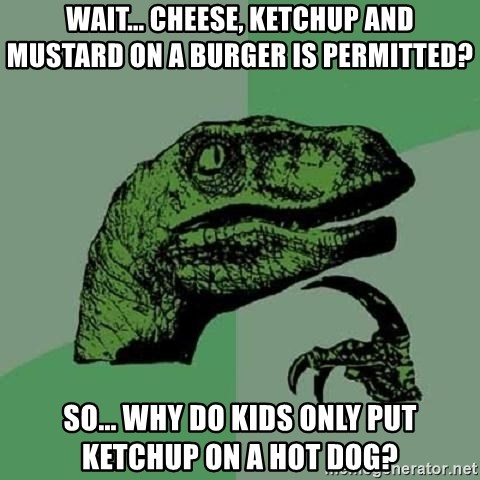 Philosoraptor - Wait... cheese, ketchup AND mustard on a burger is permitted? So... why do kids only put ketchup on a hot dog?
