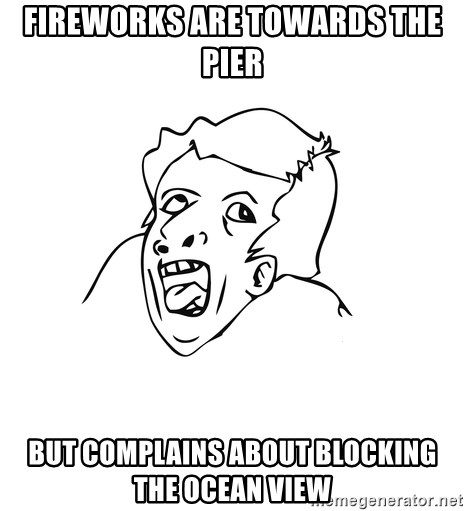genius rage meme - Fireworks are towards the pier but complains about blocking the ocean view