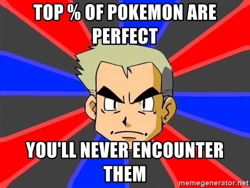 Professor Oak - top % of pokemon are perfect you'll never encounter them