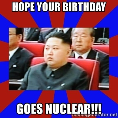kim jong un - Hope your birthday Goes Nuclear!!!