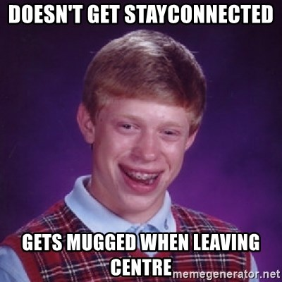 Bad Luck Brian - Doesn't get stayconnected gets mugged when leaving centre