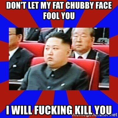 kim jong un - Don't let my fat chubby FAce fool you I will fucking kill you