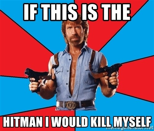 Chuck Norris  - If this is the hitman i would kill myself