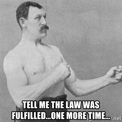 overly manlyman -  TELL ME THE LAW WAS FULFILLED...ONE MORE TIME...