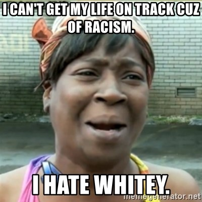 Ain't Nobody got time fo that - I can't get my life on track cuz of racism. I hate whitey.