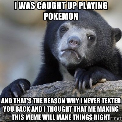Confession Bear - I WAS CAUGHT UP PLAYING POKEMON AND THAT'S THE REASON WHY I NEVER TEXTED YOU BACK AND I THOUGHT THAT ME MAKING THIS MEME WILL MAKE THINGS RIGHT