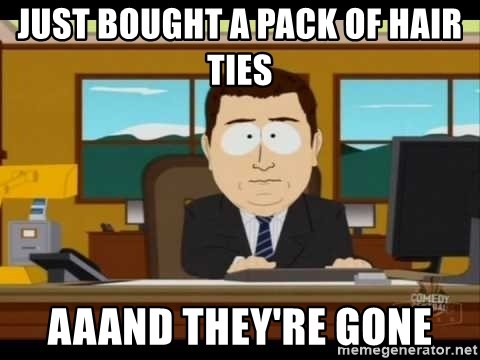 south park aand it's gone - Just bought a pack of hair ties aaand they're gone
