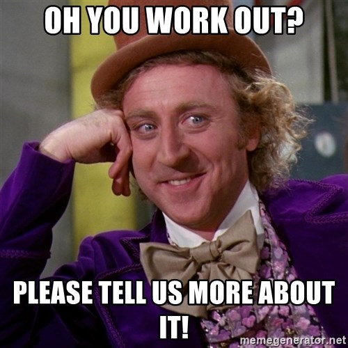 Willy Wonka - OH YOU WORK OUT? PLEASE TELL US MORE ABOUT IT!