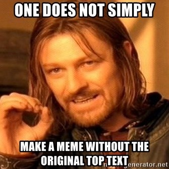 One Does Not Simply - One does not simply  Make a meme without the original top text