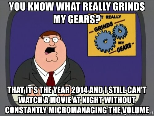 What really grinds my gears - you know what really grinds my gears?  that it's the year 2014 and I still can't watch a movie at night without constantly micromanaging the volume