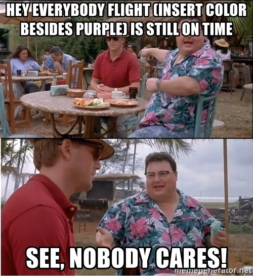 See? Nobody Cares - hey everybody flight (insert color besides purple) is still on time see, nobody cares!