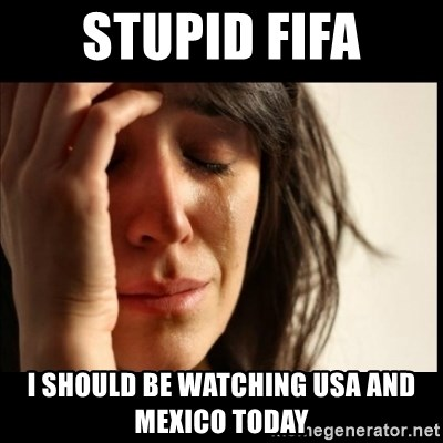 First World Problems - Stupid FIFA I should be watching USA and Mexico today
