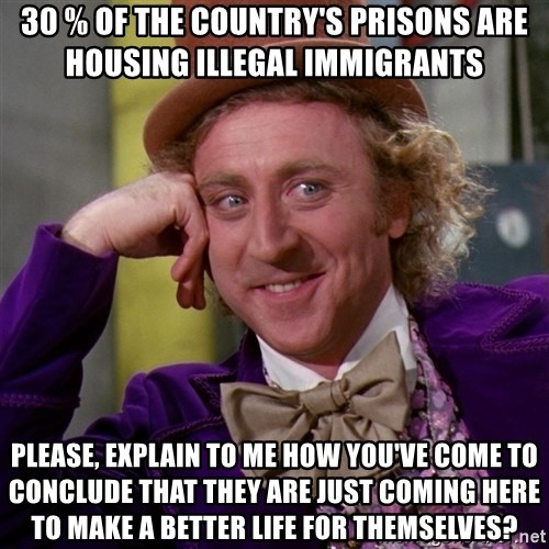 Willy Wonka - 30 % of the country's prisons are housing illegal immigrants Please, explain to me how you've come to conclude that they are just coming here to make a better life for themselves?