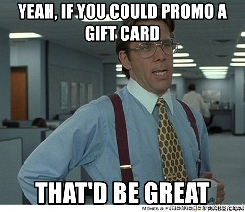 That would be great - Yeah, if you could promo a gift card that'd be great