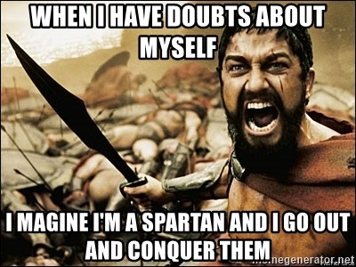 This Is Sparta Meme - WHEN I HAVE DOUBTS ABOUT MYSELF I MAGINE I'M A SPARTAN AND I GO OUT AND CONQUER THEM