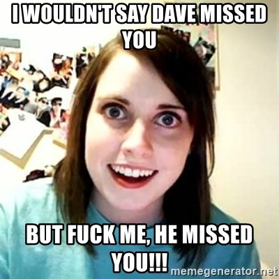 Overly Attached Girlfriend 2 - I wouldn't say Dave missed you But fuck me, he missed you!!!