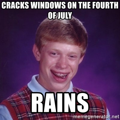 Bad Luck Brian - Cracks windows on the fourth of july rains