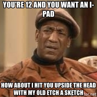 Confused Bill Cosby  - YOU'RE 12 AND YOU WANT AN I-PAD HOW ABOUT I HIT YOU UPSIDE THE HEAD WITH MY OLD ETCH A SKETCH