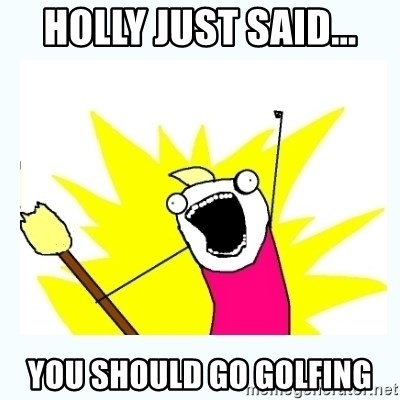All the things - Holly just said... You should go golfing