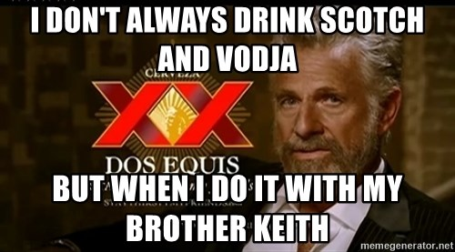 Dos Equis Man - I don't always drink Scotch and Vodja But when I do it with my brother Keith