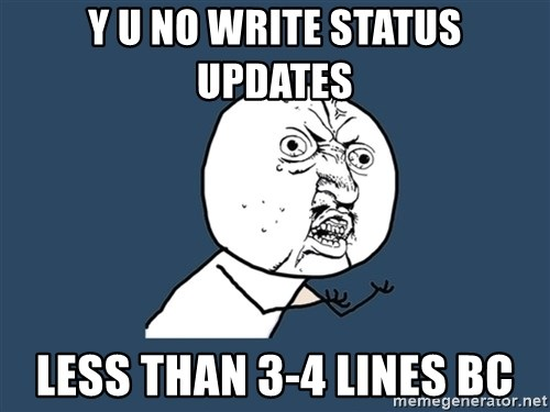 Y U No - Y U NO WRITE STATUS UPDATES less than 3-4 lines BC
