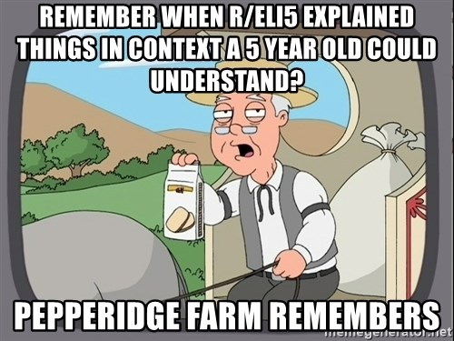 Pepperidge Farm Remembers Meme - REMEMBER WHEN R/ELI5 EXPLAINED THINGS IN CONTEXT A 5 YEAR OLD COULD UNDERSTAND? PEPPERIDGE FARM REMEMBERS