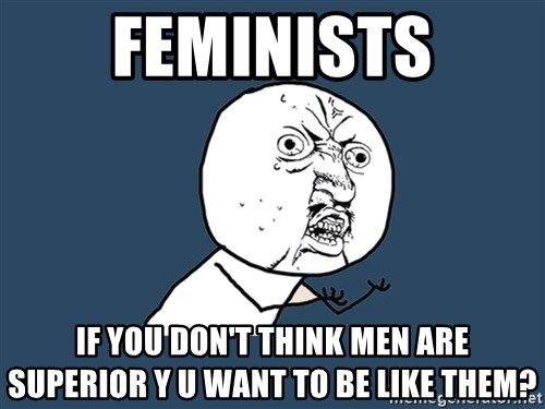 Y U No - feminists if you don't think men are superior y u want to be like them?