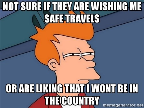 Futurama Fry - Not sure if they are wishing me safe travels or are liking that i wont be in the country