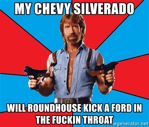 Chuck Norris  - MY CHEVY SILVERADO  WILL ROUNDHOUSE KICK A FORD IN THE FUCKIN THROAT