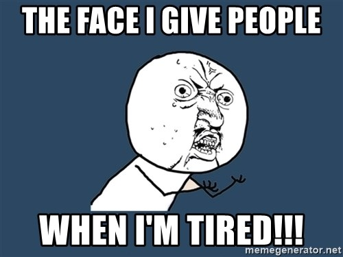 Y U No - The face I give people When I'm tired!!!