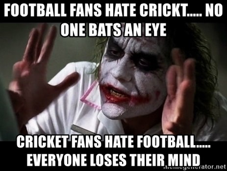 joker mind loss - football fans hate crickt..... no one bats an eye cricket fans hate football..... everyone loses their mind