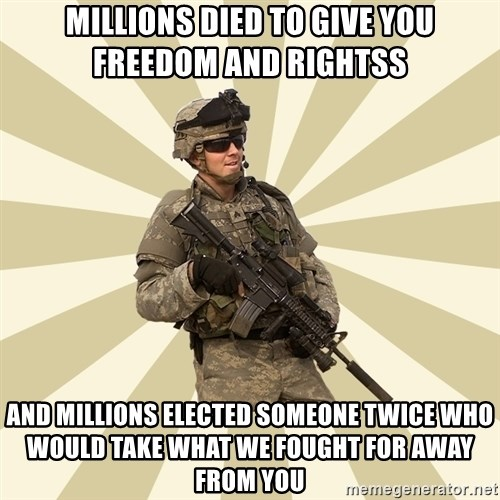 smartass soldier - millions died to give you freedom and rightss and millions elected someone twice who would take what we fought for away from you