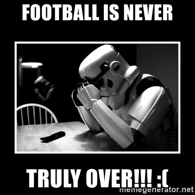 Sad Trooper - football is never TRULY over!!! :(