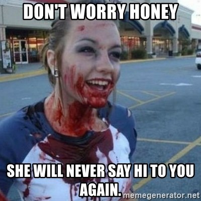 Scary Nympho - Don't worry honey She will never say hi to you again.