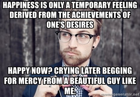 Scumbag Analytic Philosopher - Happiness is only a temporary feeling derived from the achievements of one's desires  Happy now? Crying later begging for mercy from a beautiful guy like me.
