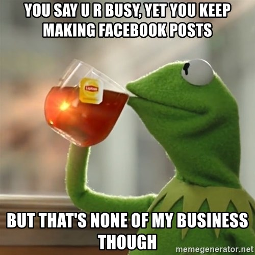 Kermit The Frog Drinking Tea - You say u r busy, yet you keep making facebook posts but that's none of my business though