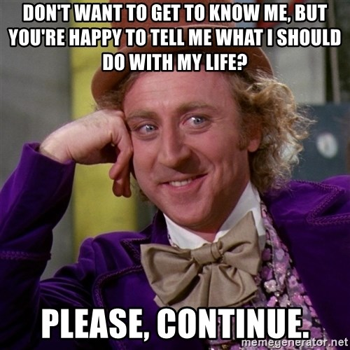 Willy Wonka - Don't want to get to know me, but you're happy to tell me what I should do with my life? Please, continue.