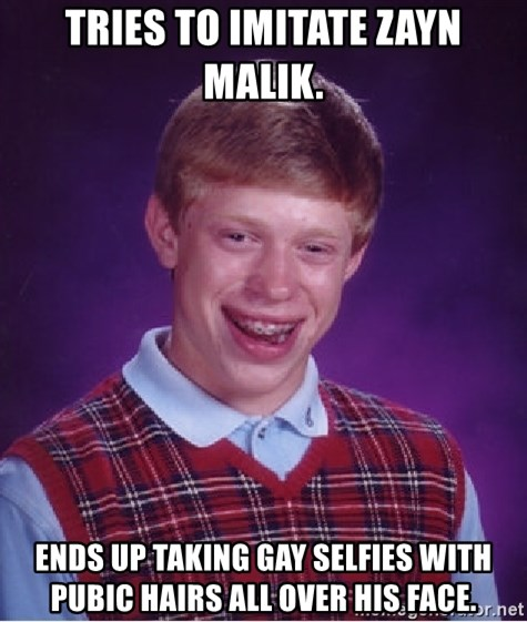 Bad Luck Brian - Tries to imitate zayn malik. Ends up taking gay selfies with pubic hairs all over his face.
