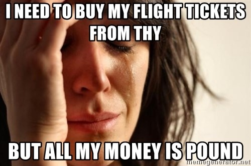 First World Problems - ı need to buy my flıght tıckets from thy but all my money ıs pound