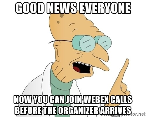 Good News Everyone - good news everyone now you can join webex calls before the organizer arrives
