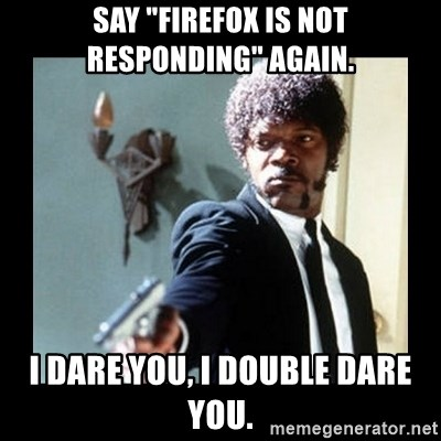 "I dare you! I double dare you motherfucker! - Say ""Firefox is not responding"" again. I dare you, I double dare you."