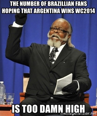 Rent Is Too Damn High - THE NUMBER OF BRAZILLIAN FANS HOPING THAT ARGENTINA WINS WC2014 Is Too DaMN HIGH