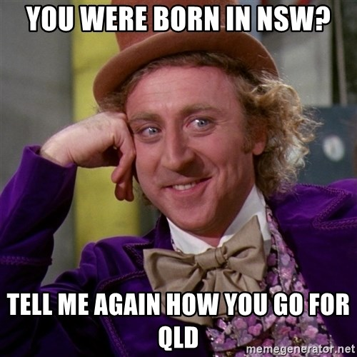 Willy Wonka - You were born in nsw? Tell me again how you go for qld