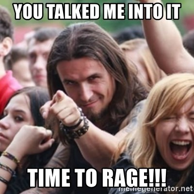 Ridiculously Photogenic Metalhead - You talked me into it time to rage!!!